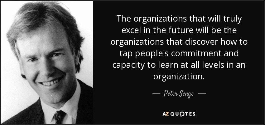 The organizations that will truly excel in the future will be the organizations that discover how to tap people's commitment and capacity to learn at all levels in an organization. - Peter Senge