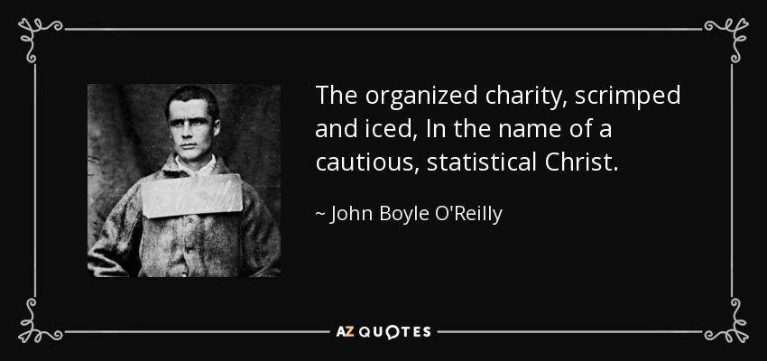 The organized charity, scrimped and iced, In the name of a cautious, statistical Christ. - John Boyle O'Reilly