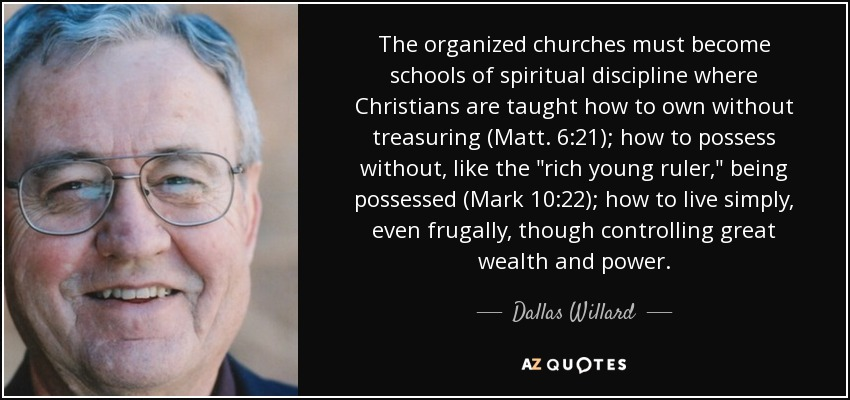 The organized churches must become schools of spiritual discipline where Christians are taught how to own without treasuring (Matt. 6:21); how to possess without, like the