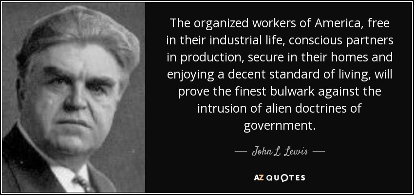 The organized workers of America, free in their industrial life, conscious partners in production, secure in their homes and enjoying a decent standard of living, will prove the finest bulwark against the intrusion of alien doctrines of government. - John L. Lewis