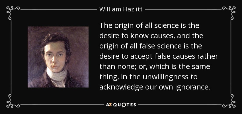 The origin of all science is the desire to know causes, and the origin of all false science is the desire to accept false causes rather than none; or, which is the same thing, in the unwillingness to acknowledge our own ignorance. - William Hazlitt