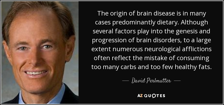 The origin of brain disease is in many cases predominantly dietary. Although several factors play into the genesis and progression of brain disorders, to a large extent numerous neurological afflictions often reflect the mistake of consuming too many carbs and too few healthy fats. - David Perlmutter