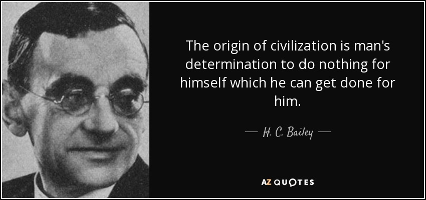 The origin of civilization is man's determination to do nothing for himself which he can get done for him. - H. C. Bailey