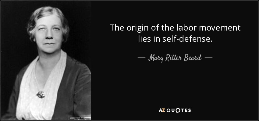 The origin of the labor movement lies in self-defense. - Mary Ritter Beard