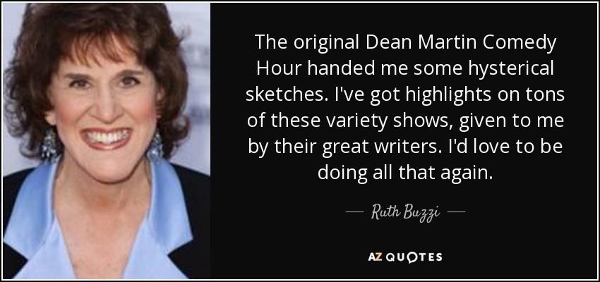 The original Dean Martin Comedy Hour handed me some hysterical sketches. I've got highlights on tons of these variety shows, given to me by their great writers. I'd love to be doing all that again. - Ruth Buzzi