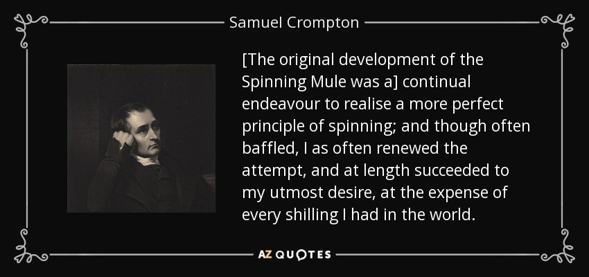 [The original development of the Spinning Mule was a] continual endeavour to realise a more perfect principle of spinning; and though often baffled, I as often renewed the attempt, and at length succeeded to my utmost desire, at the expense of every shilling I had in the world. - Samuel Crompton