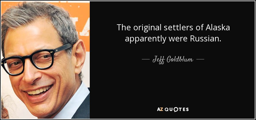 The original settlers of Alaska apparently were Russian. - Jeff Goldblum