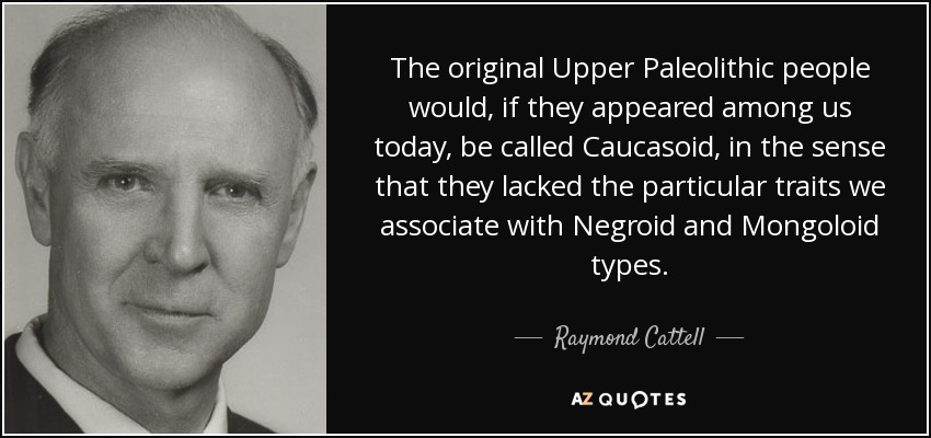 The original Upper Paleolithic people would, if they appeared among us today, be called Caucasoid, in the sense that they lacked the particular traits we associate with Negroid and Mongoloid types. - Raymond Cattell