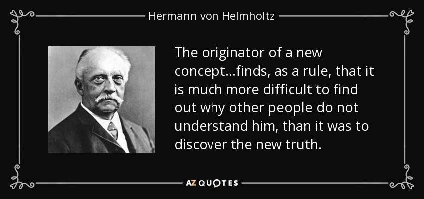 The originator of a new concept...finds, as a rule, that it is much more difficult to find out why other people do not understand him, than it was to discover the new truth. - Hermann von Helmholtz