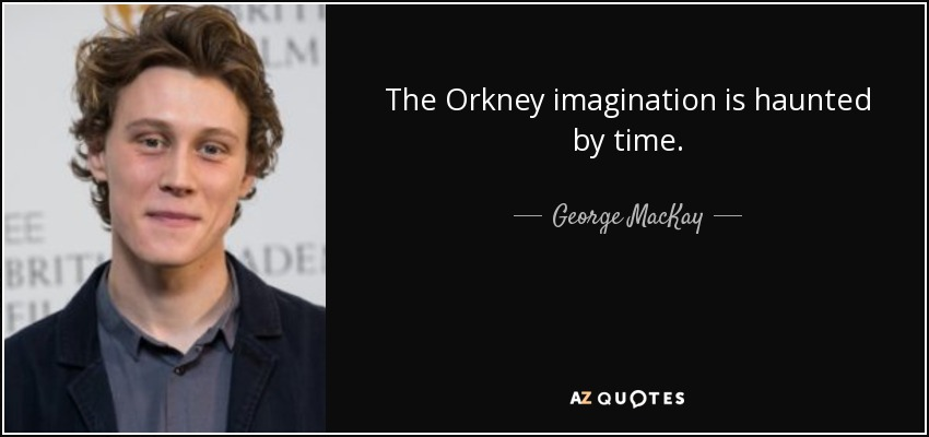 The Orkney imagination is haunted by time. - George MacKay