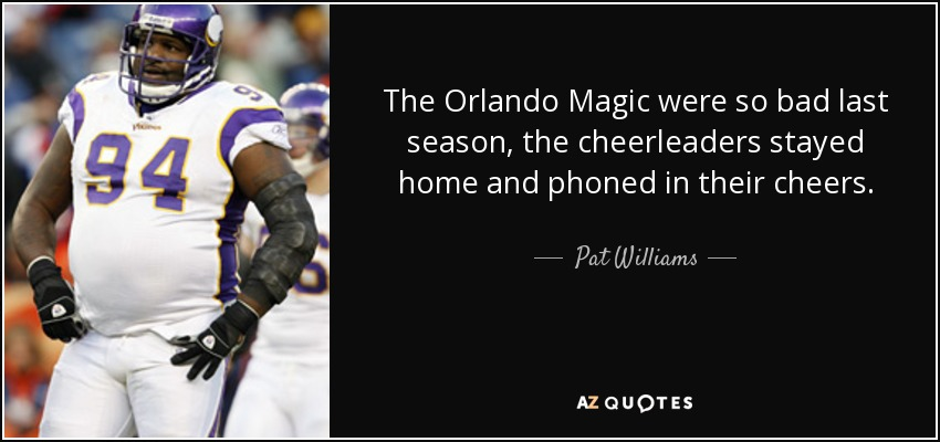 The Orlando Magic were so bad last season, the cheerleaders stayed home and phoned in their cheers. - Pat Williams