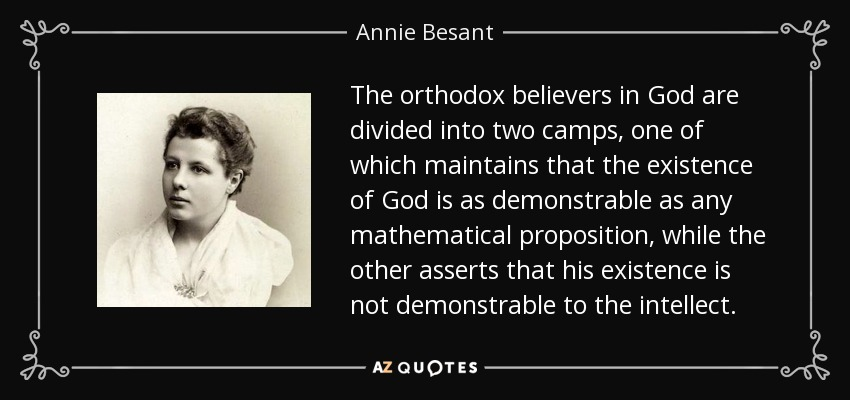 The orthodox believers in God are divided into two camps, one of which maintains that the existence of God is as demonstrable as any mathematical proposition, while the other asserts that his existence is not demonstrable to the intellect. - Annie Besant
