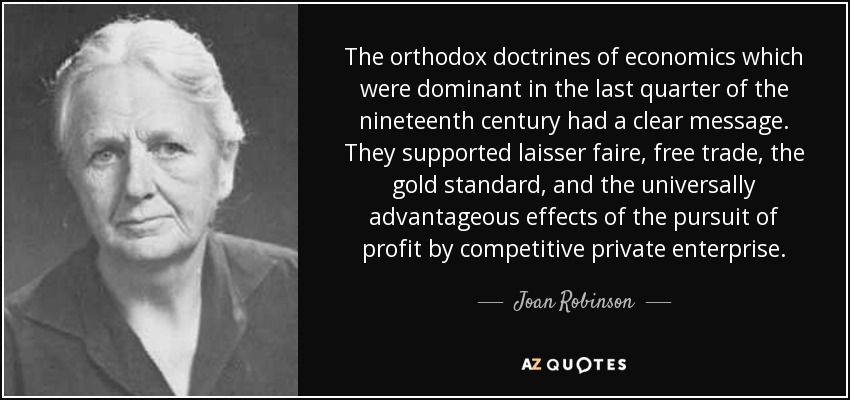 The orthodox doctrines of economics which were dominant in the last quarter of the nineteenth century had a clear message. They supported laisser faire, free trade, the gold standard, and the universally advantageous effects of the pursuit of profit by competitive private enterprise. - Joan Robinson