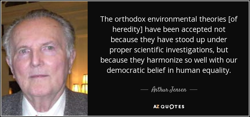 The orthodox environmental theories [of heredity] have been accepted not because they have stood up under proper scientific investigations, but because they harmonize so well with our democratic belief in human equality. - Arthur Jensen