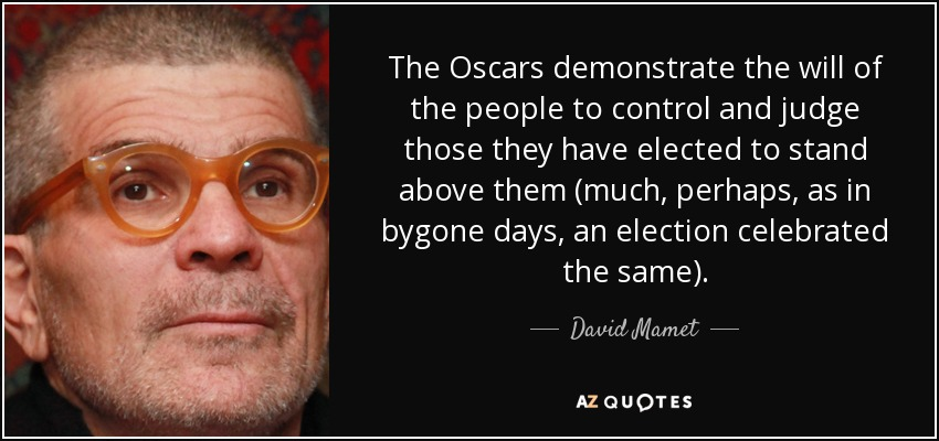 The Oscars demonstrate the will of the people to control and judge those they have elected to stand above them (much, perhaps, as in bygone days, an election celebrated the same). - David Mamet