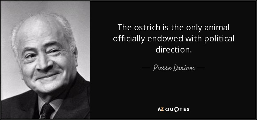 The ostrich is the only animal officially endowed with political direction. - Pierre Daninos