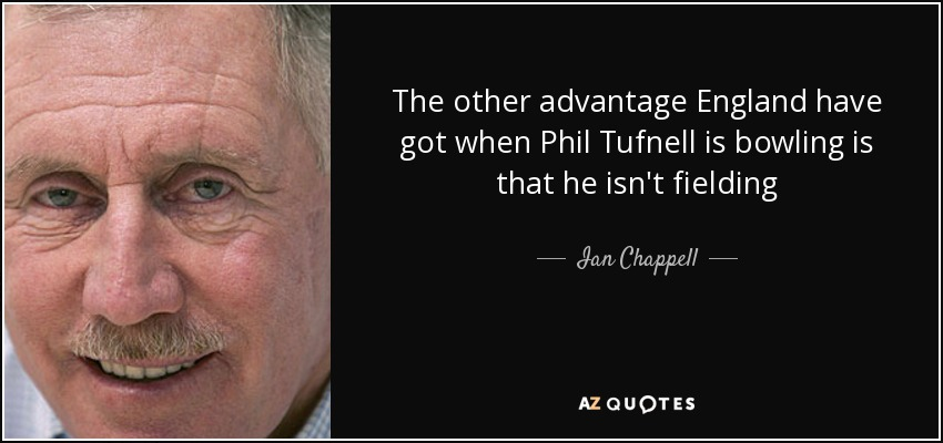 The other advantage England have got when Phil Tufnell is bowling is that he isn't fielding - Ian Chappell