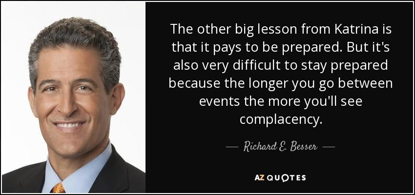 The other big lesson from Katrina is that it pays to be prepared. But it's also very difficult to stay prepared because the longer you go between events the more you'll see complacency. - Richard E. Besser