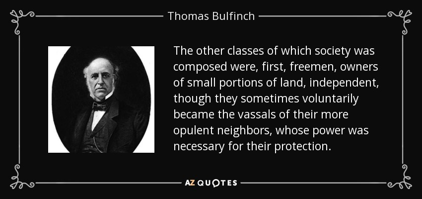 The other classes of which society was composed were, first, freemen, owners of small portions of land, independent, though they sometimes voluntarily became the vassals of their more opulent neighbors, whose power was necessary for their protection. - Thomas Bulfinch