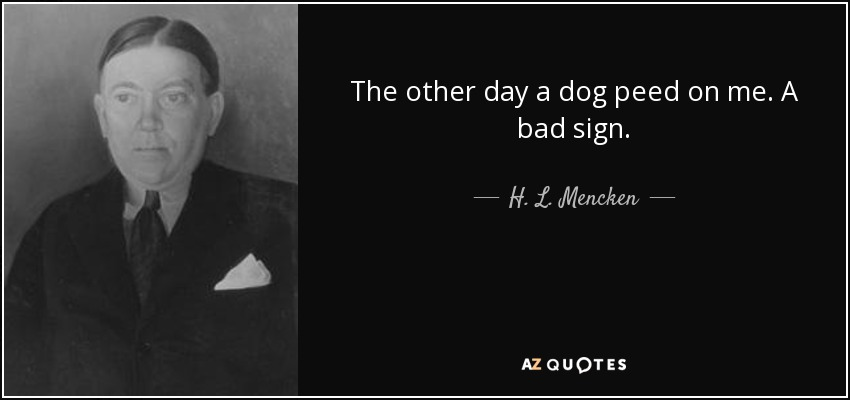 The other day a dog peed on me. A bad sign. - H. L. Mencken