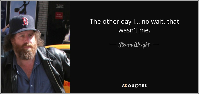 The other day I ... no wait, that wasn't me. - Steven Wright