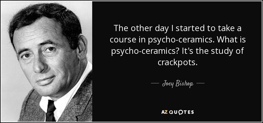 The other day I started to take a course in psycho-ceramics. What is psycho-ceramics? It's the study of crackpots. - Joey Bishop