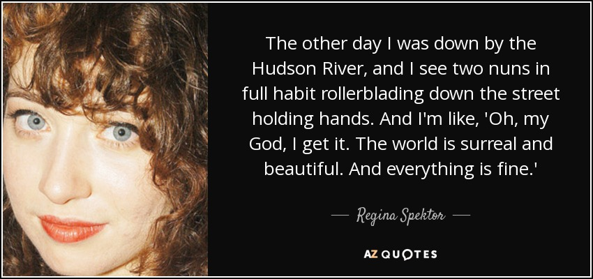 The other day I was down by the Hudson River, and I see two nuns in full habit rollerblading down the street holding hands. And I'm like, 'Oh, my God, I get it. The world is surreal and beautiful. And everything is fine.' - Regina Spektor