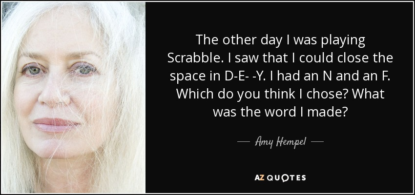 The other day I was playing Scrabble. I saw that I could close the space in D-E- -Y. I had an N and an F. Which do you think I chose? What was the word I made? - Amy Hempel