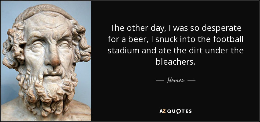 The other day, I was so desperate for a beer, I snuck into the football stadium and ate the dirt under the bleachers. - Homer