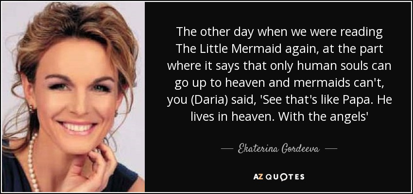 The other day when we were reading The Little Mermaid again, at the part where it says that only human souls can go up to heaven and mermaids can't, you (Daria) said, 'See that's like Papa. He lives in heaven. With the angels' - Ekaterina Gordeeva