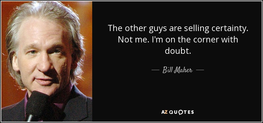 The other guys are selling certainty. Not me. I'm on the corner with doubt. - Bill Maher