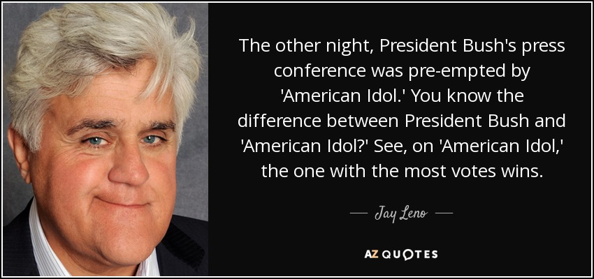 The other night, President Bush's press conference was pre-empted by 'American Idol.' You know the difference between President Bush and 'American Idol?' See, on 'American Idol,' the one with the most votes wins. - Jay Leno