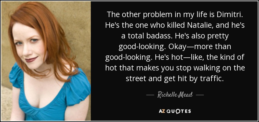 The other problem in my life is Dimitri. He's the one who killed Natalie, and he's a total badass. He's also pretty good-looking. Okay—more than good-looking. He's hot—like, the kind of hot that makes you stop walking on the street and get hit by traffic. - Richelle Mead