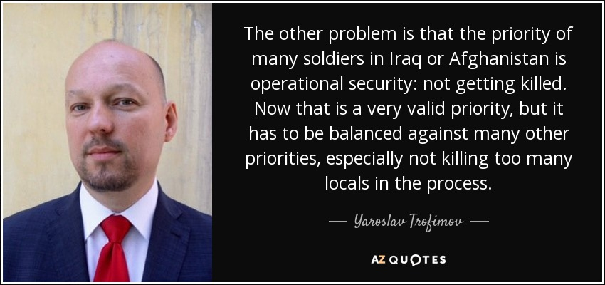 The other problem is that the priority of many soldiers in Iraq or Afghanistan is operational security: not getting killed. Now that is a very valid priority, but it has to be balanced against many other priorities, especially not killing too many locals in the process. - Yaroslav Trofimov