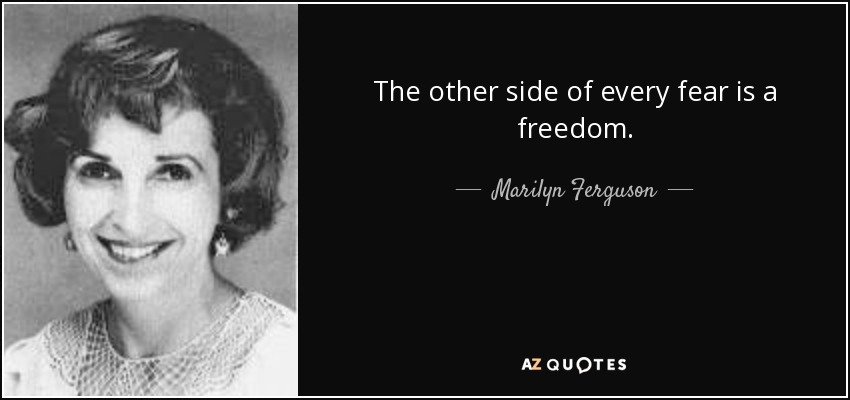 The other side of every fear is a freedom. - Marilyn Ferguson