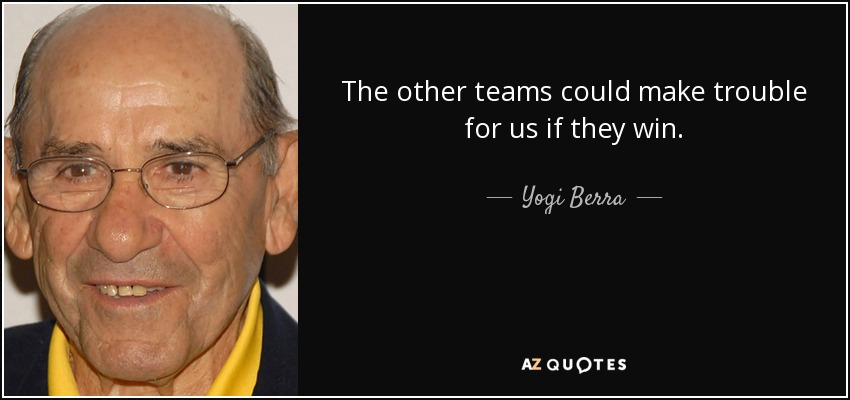 The other teams could make trouble for us if they win. - Yogi Berra