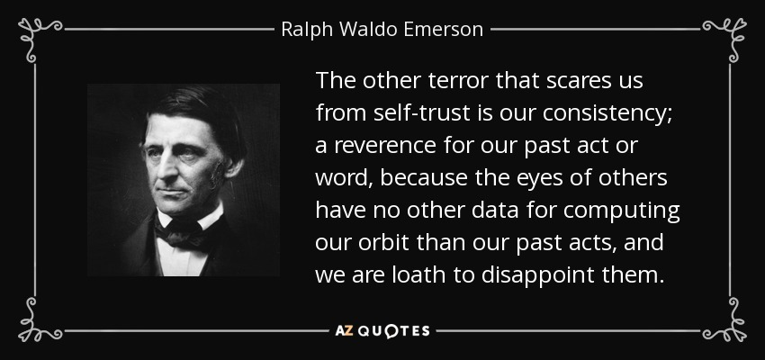 The other terror that scares us from self-trust is our consistency; a reverence for our past act or word, because the eyes of others have no other data for computing our orbit than our past acts, and we are loath to disappoint them. - Ralph Waldo Emerson