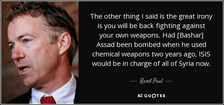 The other thing I said is the great irony is you will be back fighting against your own weapons. Had [Bashar] Assad been bombed when he used chemical weapons two years ago, ISIS would be in charge of all of Syria now. - Rand Paul
