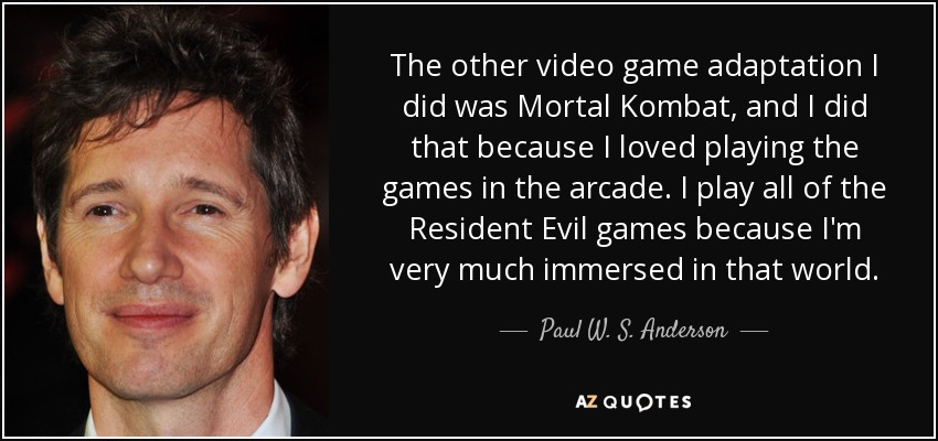 The other video game adaptation I did was Mortal Kombat, and I did that because I loved playing the games in the arcade. I play all of the Resident Evil games because I'm very much immersed in that world. - Paul W. S. Anderson