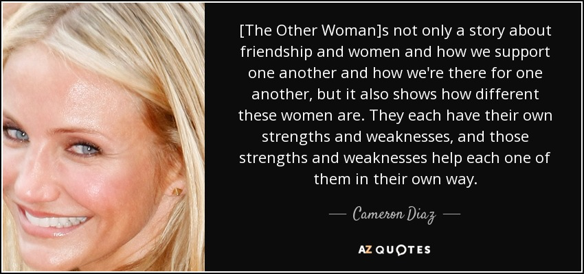 [The Other Woman]s not only a story about friendship and women and how we support one another and how we're there for one another, but it also shows how different these women are. They each have their own strengths and weaknesses, and those strengths and weaknesses help each one of them in their own way. - Cameron Diaz