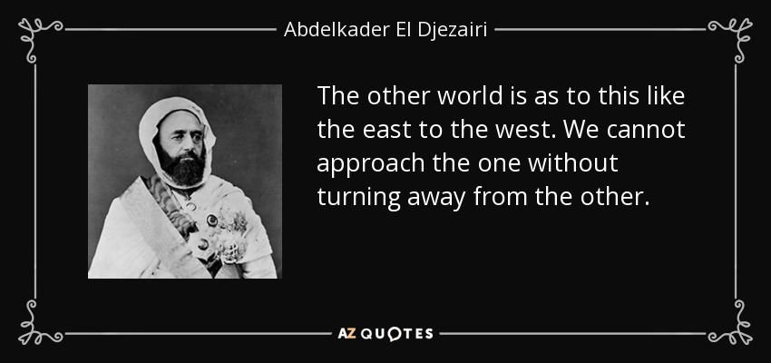 The other world is as to this like the east to the west. We cannot approach the one without turning away from the other. - Abdelkader El Djezairi