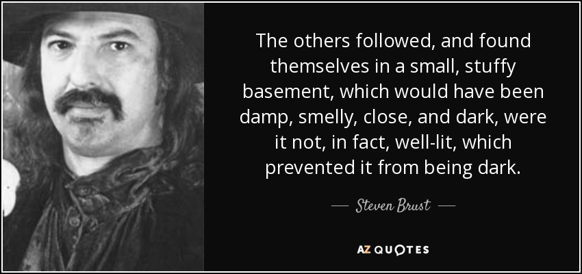 The others followed, and found themselves in a small, stuffy basement, which would have been damp, smelly, close, and dark, were it not, in fact, well-lit, which prevented it from being dark. - Steven Brust