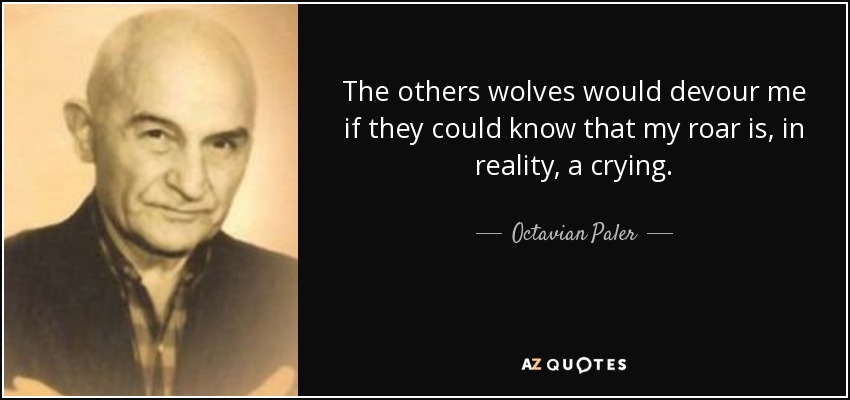 The others wolves would devour me if they could know that my roar is, in reality, a crying. - Octavian Paler