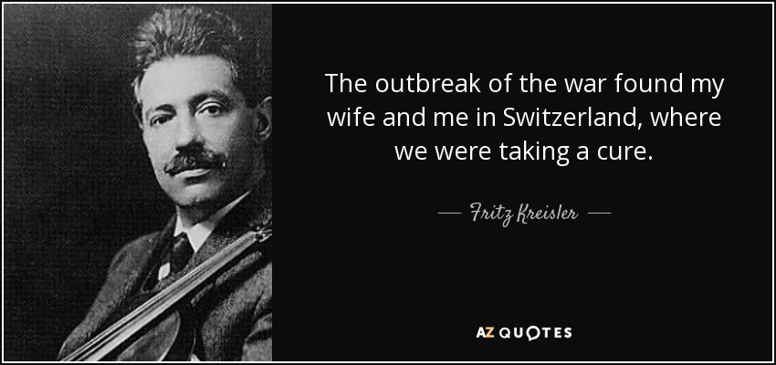 The outbreak of the war found my wife and me in Switzerland, where we were taking a cure. - Fritz Kreisler