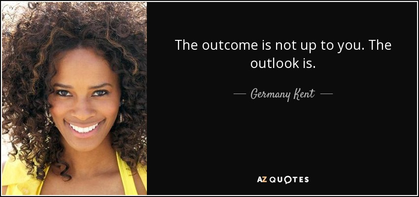 The outcome is not up to you. The outlook is. - Germany Kent