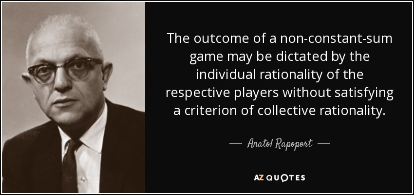The outcome of a non-constant-sum game may be dictated by the individual rationality of the respective players without satisfying a criterion of collective rationality. - Anatol Rapoport