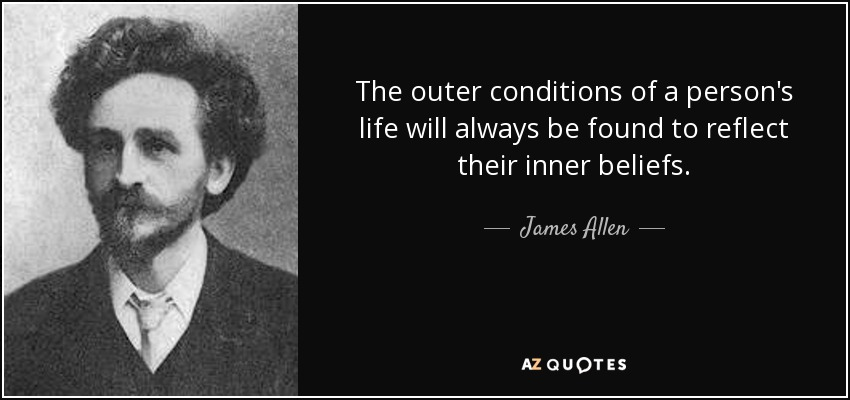 The outer conditions of a person's life will always be found to reflect their inner beliefs. - James Allen