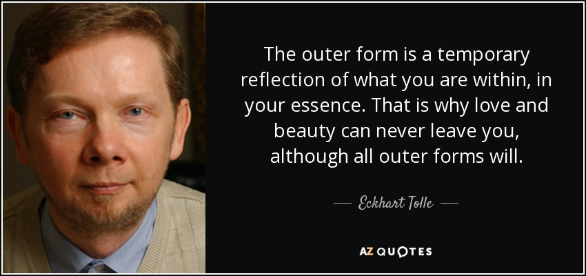 The outer form is a temporary reflection of what you are within, in your essence. That is why love and beauty can never leave you, although all outer forms will. - Eckhart Tolle