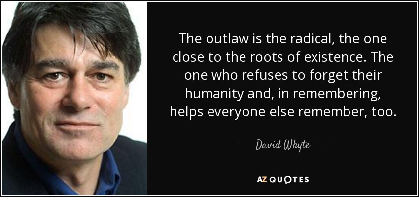 The outlaw is the radical, the one close to the roots of existence. The one who refuses to forget their humanity and, in remembering, helps everyone else remember, too. - David Whyte