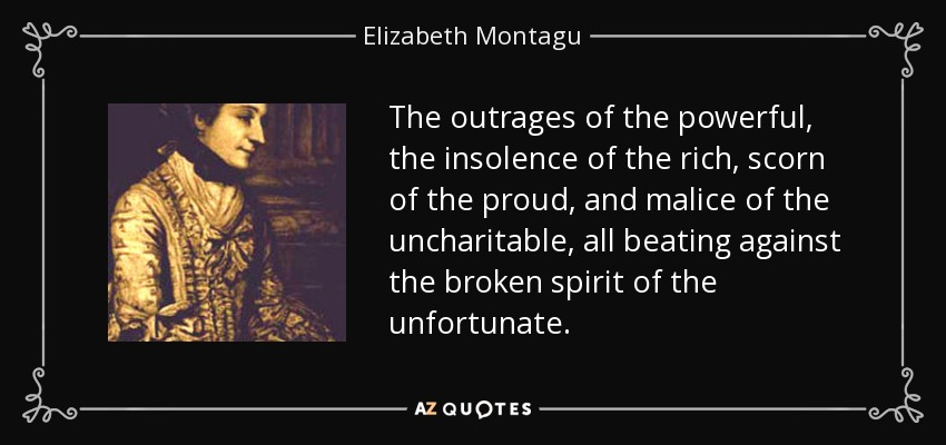 The outrages of the powerful, the insolence of the rich, scorn of the proud, and malice of the uncharitable, all beating against the broken spirit of the unfortunate. - Elizabeth Montagu